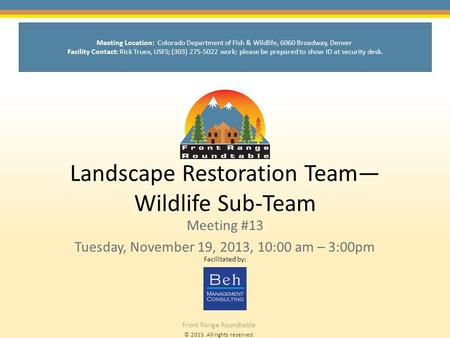 © 2013. All rights reserved. Front Range Roundtable Landscape Restoration Team— Wildlife Sub-Team Meeting #13 Tuesday, November 19, 2013, 10:00 am – 3:00pm.