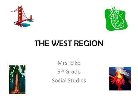 THE WEST REGION Mrs. Elko 5 th Grade Social Studies.