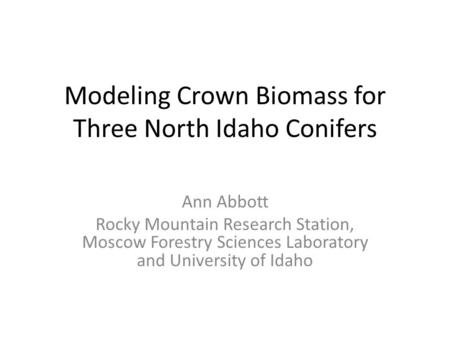Modeling Crown Biomass for Three North Idaho Conifers Ann Abbott Rocky Mountain Research Station, Moscow Forestry Sciences Laboratory and University of.