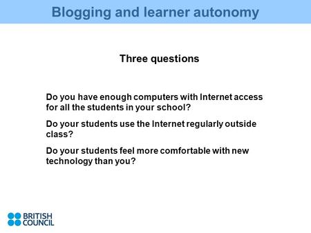 Blogging and learner autonomy Three questions Do you have enough computers with Internet access for all the students in your school? Do your students use.