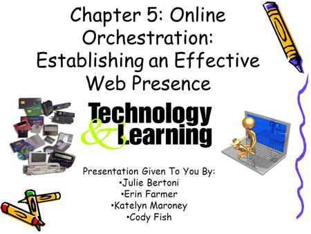Chapter 5: Online Orchestration: Establishing an Effective Web Presence Presentation Given To You By: Julie Bertoni Erin Farmer Katelyn Maroney Cody Fish.