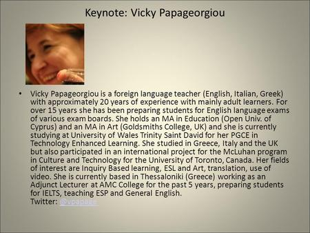 Keynote: Vicky Papageorgiou Vicky Papageorgiou is a foreign language teacher (English, Italian, Greek) with approximately 20 years of experience with mainly.