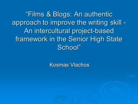 """Films & Blogs: An authentic approach to improve the writing skill - An intercultural project-based framework in the Senior High State School"" Kosmas Vlachos."
