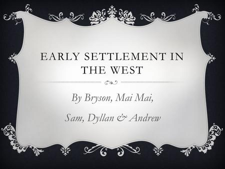 EARLY SETTLEMENT IN THE WEST By Bryson, Mai Mai, Sam, Dyllan & Andrew.
