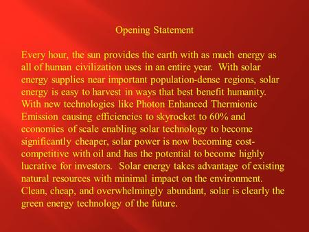 Opening Statement Every hour, the sun provides the earth with as much energy as all of human civilization uses in an entire year. With solar energy supplies.