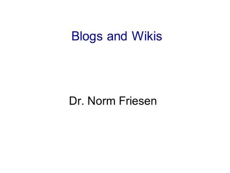 Blogs and Wikis Dr. Norm Friesen. Questions What is a blog? What is a Wiki? What is Wikipedia? What is RSS?