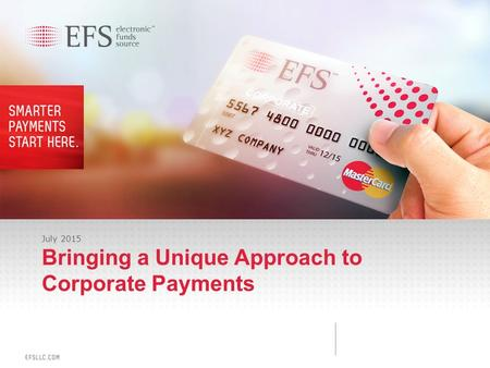 1 Proprietary & Confidential July 2015 Bringing a Unique Approach to Corporate Payments.