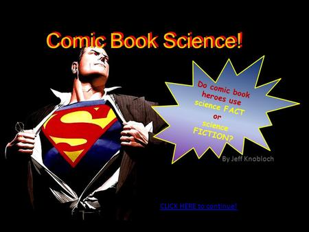 Do comic book heroes use science FACT or science FICTION? Comic Book Science! CLICK HERE to continue! By Jeff Knobloch.