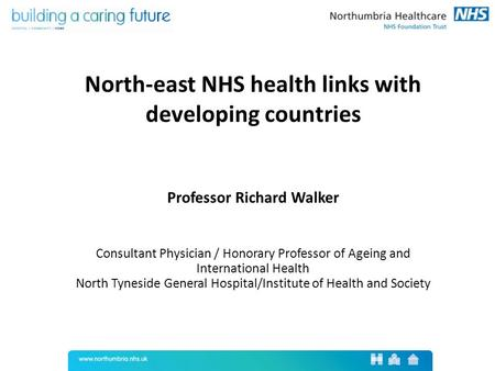 North-east NHS health links with developing countries Professor Richard Walker Consultant Physician / Honorary Professor of Ageing and International Health.