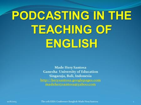 PODCASTING IN THE TEACHING OF ENGLISH Made Hery Santosa Ganesha University of Education Singaraja, Bali, Indonesia