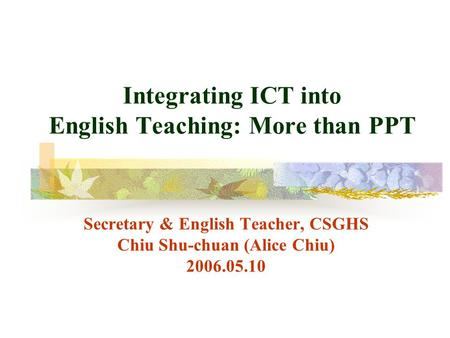 Integrating ICT into English Teaching: More than PPT Secretary & English <strong>Teacher</strong>, CSGHS Chiu Shu-chuan (Alice Chiu) 2006.05.10.