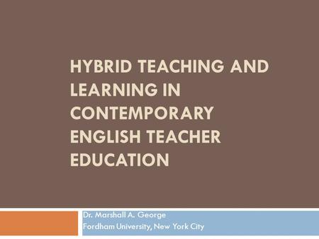 HYBRID TEACHING AND LEARNING IN CONTEMPORARY ENGLISH TEACHER EDUCATION Dr. Marshall A. George Fordham University, New York City.