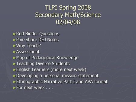 TLPI Spring 2008 Secondary Math/Science 02/04/08 ► Red Binder Questions ► Pair-Share DEJ Notes ► Why Teach? ► Assessment ► Map of Pedagogical Knowledge.
