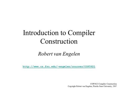Introduction to Compiler Construction Robert van Engelen  COP5621 Compiler Construction Copyright Robert.
