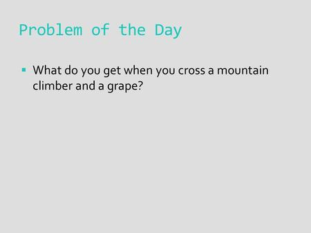 Problem of the Day  What do you get when you cross a mountain climber and a grape?