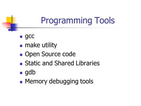 Programming Tools gcc make utility Open Source code Static and Shared Libraries gdb Memory debugging tools.