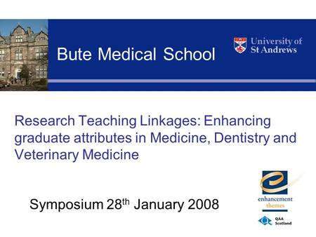 Research Teaching Linkages: Enhancing graduate attributes in Medicine, Dentistry and Veterinary Medicine Symposium 28 th January 2008 Bute Medical School.