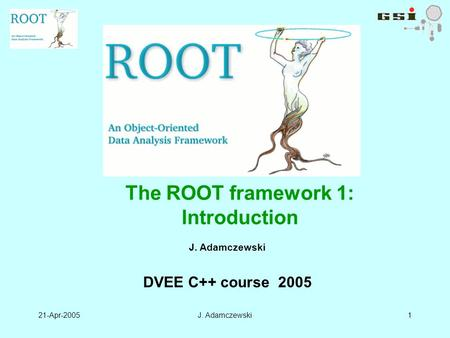 21-Apr-2005J. Adamczewski1 DVEE C++ course 2005 The ROOT framework 1: Introduction.