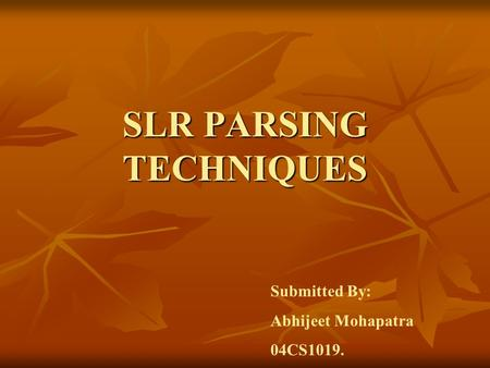 SLR PARSING TECHNIQUES Submitted By: Abhijeet Mohapatra 04CS1019.