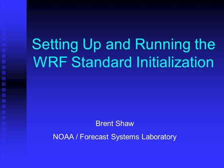 Setting Up and Running the WRF Standard Initialization Brent Shaw NOAA / Forecast Systems Laboratory.
