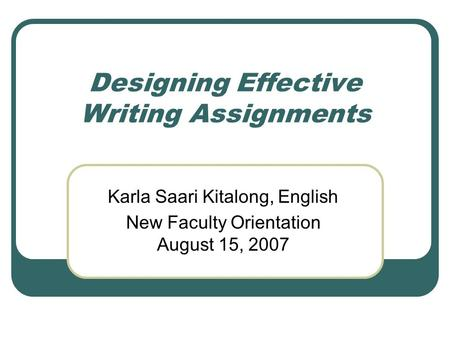 Designing Effective Writing Assignments Karla Saari Kitalong, English New Faculty Orientation August 15, 2007.