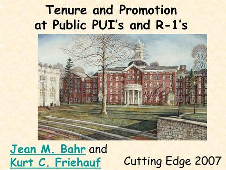 Tenure and Promotion at Public PUI's and R-1's Cutting Edge 2007 Jean M. BahrJean M. Bahr and Kurt C. Friehauf.