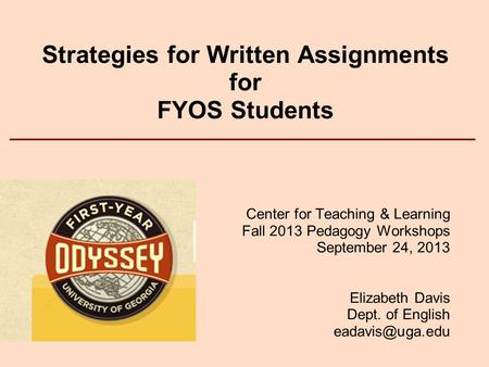 Strategies for Written Assignments for FYOS Students Center for Teaching & Learning Fall 2013 Pedagogy Workshops September 24, 2013 Elizabeth Davis Dept.
