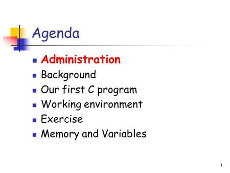 1 Agenda Administration Background Our first C program Working environment Exercise Memory and Variables.