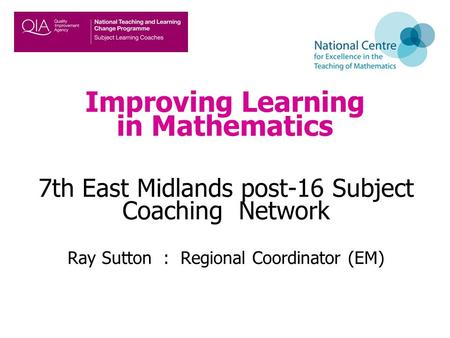 Improving Learning in Mathematics 7th East Midlands post-16 Subject Coaching Network Ray Sutton : Regional Coordinator (EM)