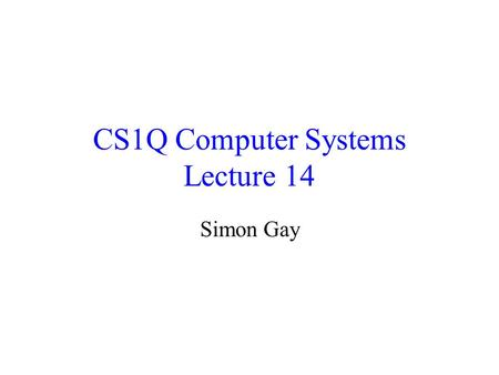 CS1Q Computer Systems Lecture 14 Simon Gay. Lecture 14CS1Q Computer Systems - Simon Gay2 Where we are Global computing: the Internet Networks and distributed.