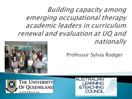 Professor Sylvia Rodger. Capacity building Purpose: To build curriculum leadership capacity within the occupational therapy profession nationally through.