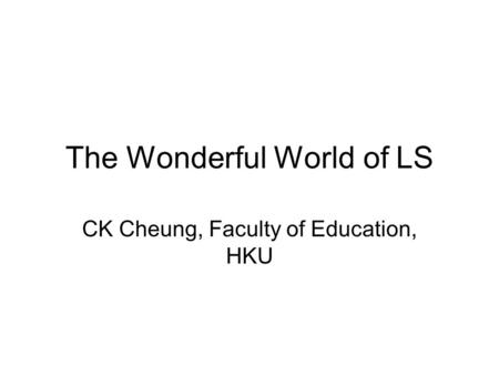 The Wonderful World of LS CK Cheung, Faculty of Education, HKU.