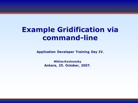 Example Gridification via command-line Application Developer Training Day IV. Miklos Kozlovszky Ankara, 25. October, 2007.