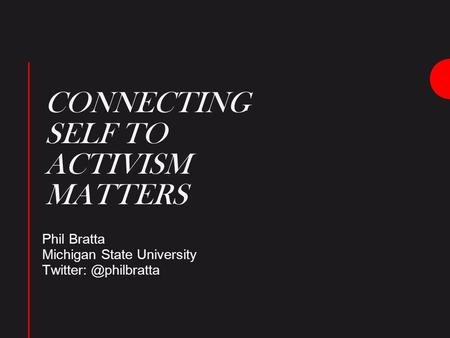 CONNECTING SELF TO ACTIVISM MATTERS Phil Bratta Michigan State University