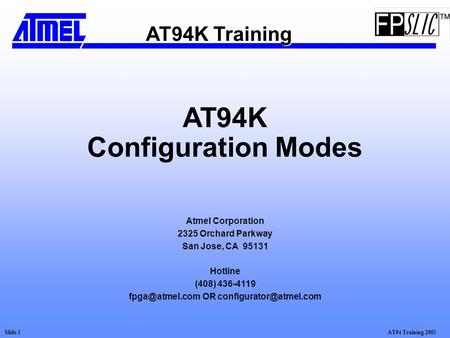 AT94 Training 2001Slide 1 AT94K Configuration Modes Atmel Corporation 2325 Orchard Parkway San Jose, CA 95131 Hotline (408) 436-4119 OR.
