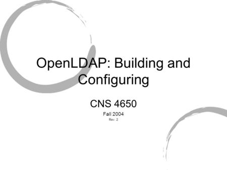 OpenLDAP: Building and Configuring CNS 4650 Fall 2004 Rev. 2.