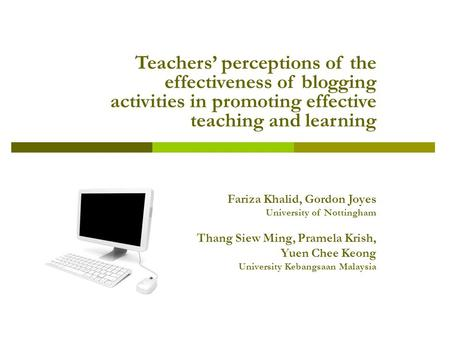 Teachers' perceptions of the effectiveness of blogging activities in promoting effective teaching and learning Fariza Khalid, Gordon Joyes University of.