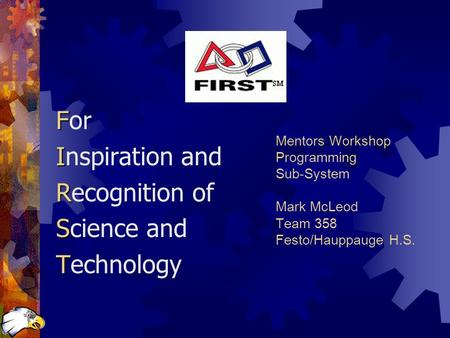 Mentors Workshop Programming Sub-System Mark McLeod Team 358 Festo/Hauppauge H.S. F For I Inspiration and R Recognition of S Science and T Technology.