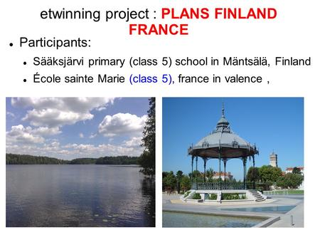 Etwinning project : PLANS FINLAND FRANCE Participants: Sääksjärvi primary (class 5) school in Mäntsälä, Finland École sainte Marie (class 5), france in.