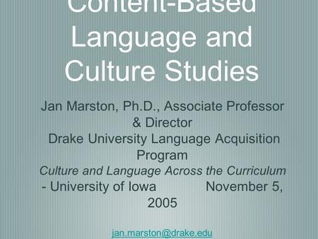 Content-Based Language and Culture Studies Jan Marston, Ph.D., Associate Professor & Director Drake University Language Acquisition Program Culture and.