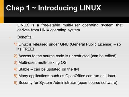 Chap 1 ~ Introducing LINUX LINUX is a free-stable multi-user operating system that derives from UNIX operating system Benefits: 1) Linux is released under.