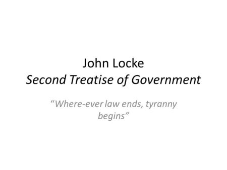 "John Locke Second Treatise of Government ""Where-ever law ends, tyranny begins"""