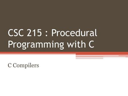 CSC 215 : Procedural Programming with C C Compilers.