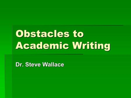 Obstacles to Academic Writing Dr. Steve Wallace. Inside and Outside Game of Writing  Inside game: our habits and motivations  Outside game: the techniques.