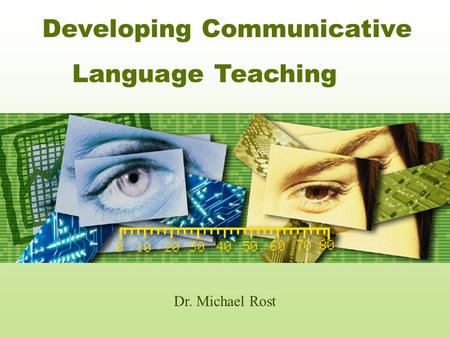 Developing Communicative Dr. Michael Rost Language Teaching.