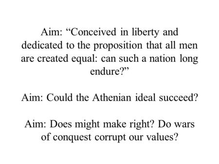 "Aim: ""Conceived in liberty and dedicated to the proposition that all men are created equal: can such a nation long endure?"" Aim: Could the Athenian ideal."