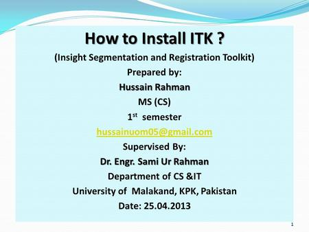 How to Install ITK ? (Insight Segmentation and Registration Toolkit) Prepared by: Hussain Rahman MS (CS) 1 st semester Supervised.