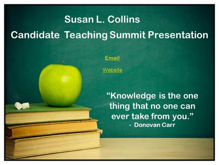 "Candidate Teaching Summit Presentation ""Knowledge is the one thing that no one can ever take from you."" - Donovan Carr Email Susan L. Collins Website."