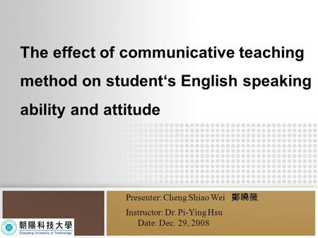 The effect of communicative teaching method on student's English speaking ability and attitude Presenter: Cheng Shiao Wei 鄭曉薇 Instructor: Dr. Pi-Ying Hsu.