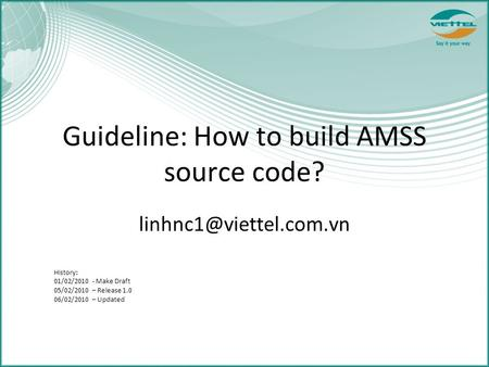 Guideline: How to build AMSS source code? History: 01/02/2010 - Make Draft 05/02/2010 – Release 1.0 06/02/2010 – Updated.